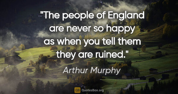 "Arthur Murphy quote: ""The people of England are never so happy as when you tell them..."""