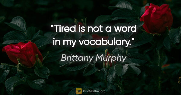 "Brittany Murphy quote: ""Tired is not a word in my vocabulary."""