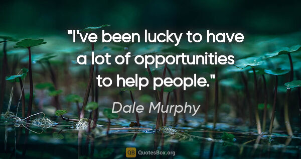 "Dale Murphy quote: ""I've been lucky to have a lot of opportunities to help people."""