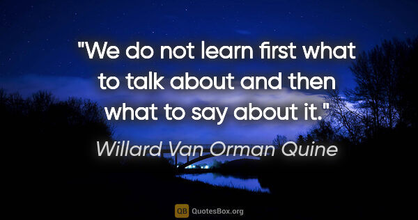 "Willard Van Orman Quine quote: ""We do not learn first what to talk about and then what to say..."""