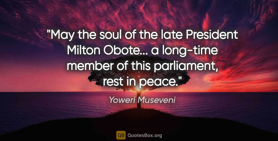 "Yoweri Museveni quote: ""May the soul of the late President Milton Obote... a long-time..."""