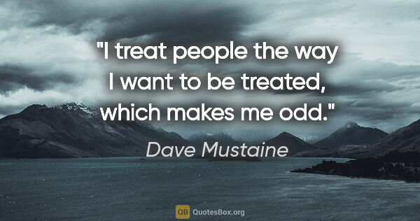"Dave Mustaine quote: ""I treat people the way I want to be treated, which makes me odd."""