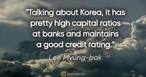 "Lee Myung-bak quote: ""Talking about Korea, it has pretty high capital ratios at..."""