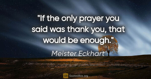 "Meister Eckhart quote: ""If the only prayer you said was thank you, that would be enough."""