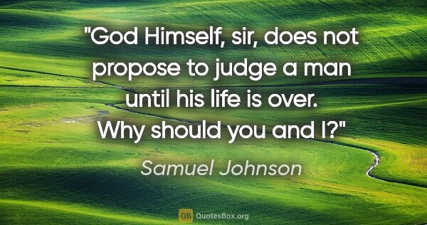 "Samuel Johnson quote: ""God Himself, sir, does not propose to judge a man until his..."""