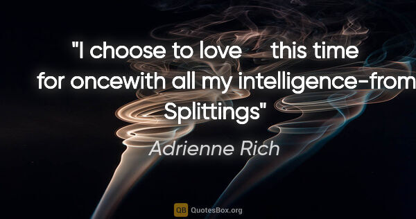 "Adrienne Rich quote: ""I choose to love     this time     for oncewith all my..."""