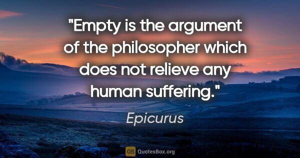 "Epicurus quote: ""Empty is the argument of the philosopher which does not..."""