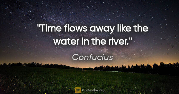 "Confucius quote: ""Time flows away like the water in the river."""