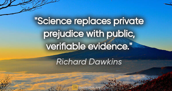 "Richard Dawkins quote: ""Science replaces private prejudice with public, verifiable..."""