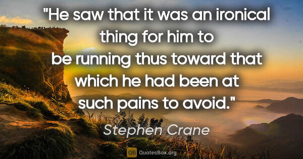 "Stephen Crane quote: ""He saw that it was an ironical thing for him to be running..."""