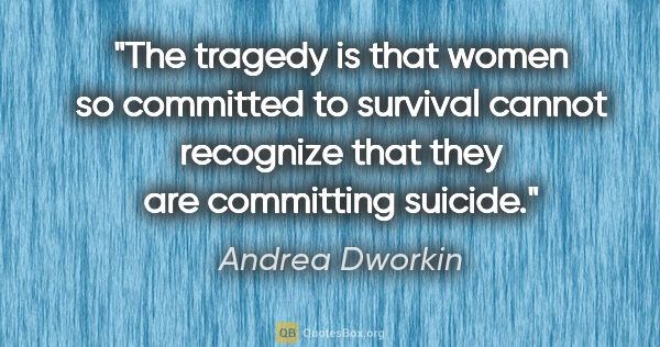 "Andrea Dworkin quote: ""The tragedy is that women so committed to survival cannot..."""