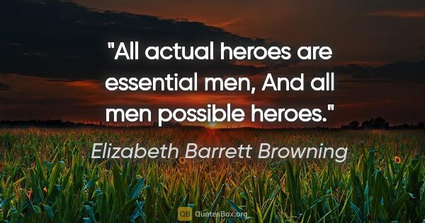 "Elizabeth Barrett Browning quote: ""All actual heroes are essential men, And all men possible heroes."""