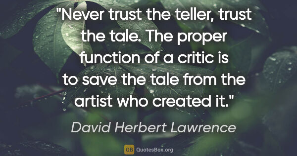 "David Herbert Lawrence quote: ""Never trust the teller, trust the tale. The proper function of..."""