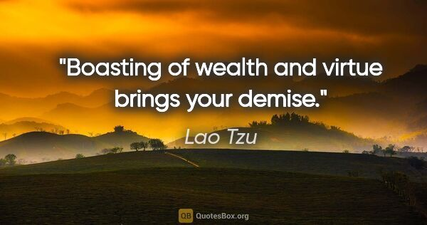 "Lao Tzu quote: ""Boasting of wealth and virtue brings your demise."""