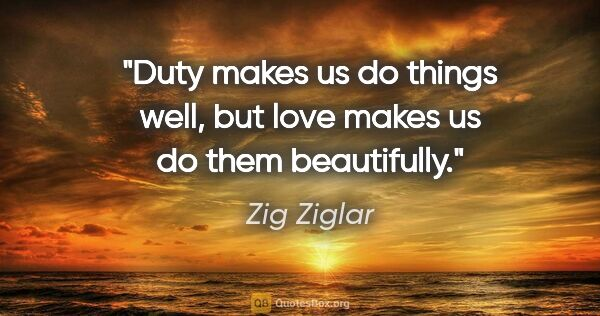 "Zig Ziglar quote: ""Duty makes us do things well, but love makes us do them..."""