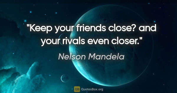 "Nelson Mandela quote: ""Keep your friends close? and your rivals even closer."""