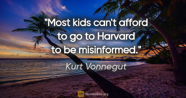 "Kurt Vonnegut quote: ""Most kids can't afford to go to Harvard to be misinformed."""