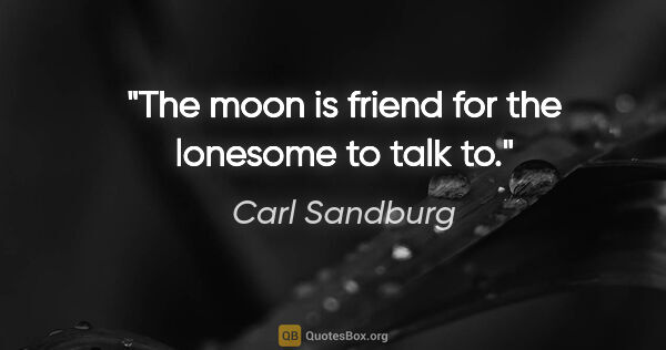 "Carl Sandburg quote: ""The moon is friend for the lonesome to talk to."""