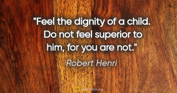"Robert Henri quote: ""Feel the dignity of a child.  Do not feel superior to him, for..."""