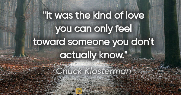 "Chuck Klosterman quote: ""It was the kind of love you can only feel toward someone you..."""