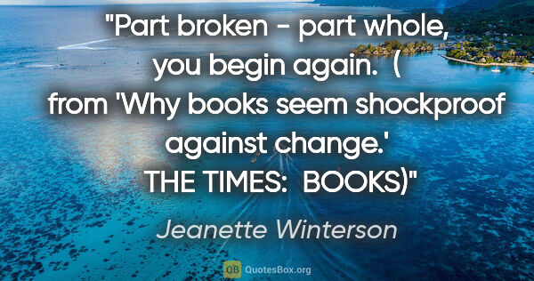 "Jeanette Winterson quote: ""Part broken - part whole, you begin again.  ( from 'Why books..."""