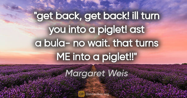 "Margaret Weis quote: ""get back, get back! ill turn you into a piglet! ast a bula- no..."""
