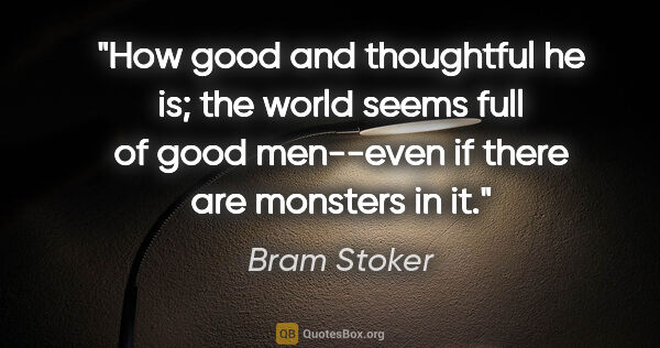 "Bram Stoker quote: ""How good and thoughtful he is; the world seems full of good..."""