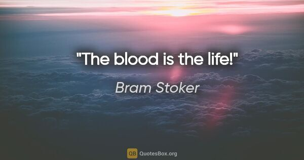 "Bram Stoker quote: ""The blood is the life!"""