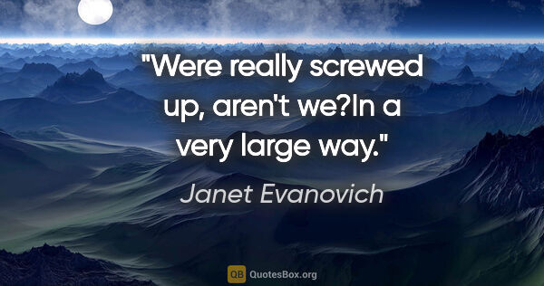 "Janet Evanovich quote: ""Were really screwed up, aren't we?""In a very large way."""