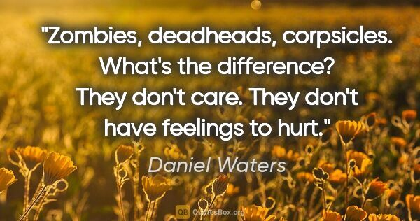 "Daniel Waters quote: ""Zombies, deadheads, corpsicles. What's the difference? They..."""