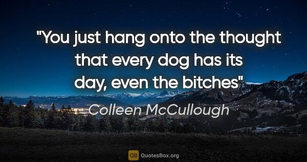 "Colleen McCullough quote: ""You just hang onto the thought that every dog has its day,..."""