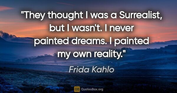 "Frida Kahlo quote: ""They thought I was a Surrealist, but I wasn't. I never painted..."""