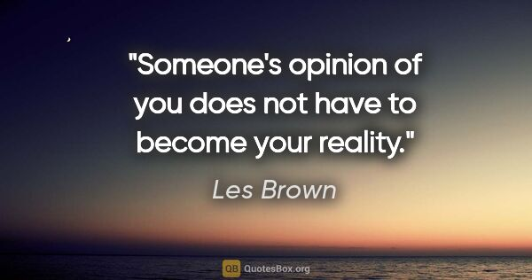 "Les Brown quote: ""Someone's opinion of you does not have to become your reality."""