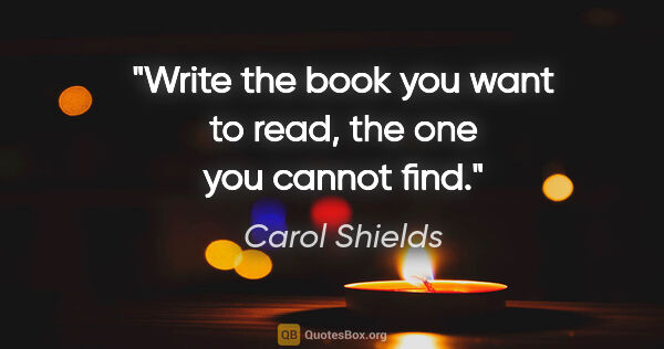 "Carol Shields quote: ""Write the book you want to read, the one you cannot find."""