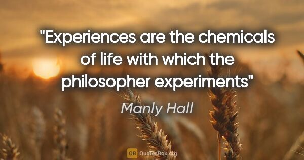 "Manly Hall quote: ""Experiences are the chemicals of life with which the..."""