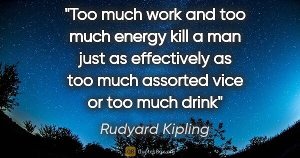 "Rudyard Kipling quote: ""Too much work and too much energy kill a man just as..."""