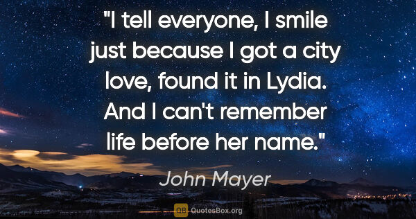 "John Mayer quote: ""I tell everyone, I smile just because I got a city love, found..."""