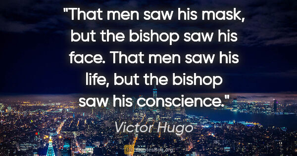 "Victor Hugo quote: ""That men saw his mask, but the bishop saw his face. That men..."""