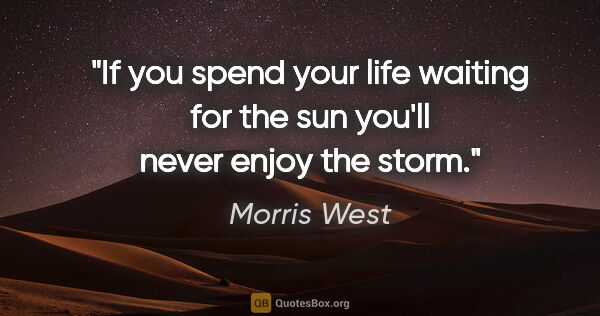 "Morris West quote: ""If you spend your life waiting for the sun you'll never enjoy..."""