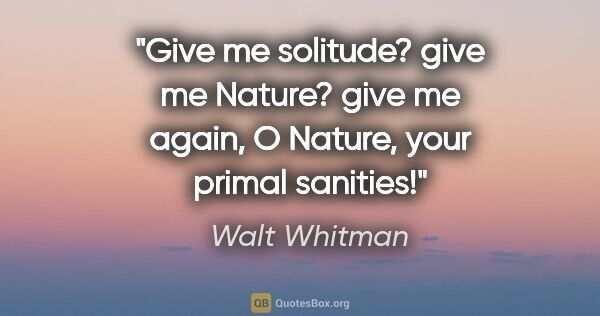 "Walt Whitman quote: ""Give me solitude? give me Nature? give me again, O Nature,..."""