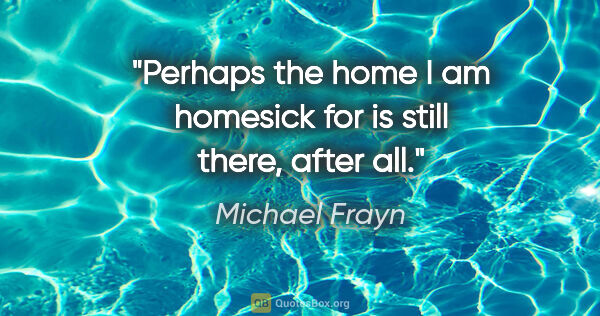 "Michael Frayn quote: ""Perhaps the home I am homesick for is still there, after all."""