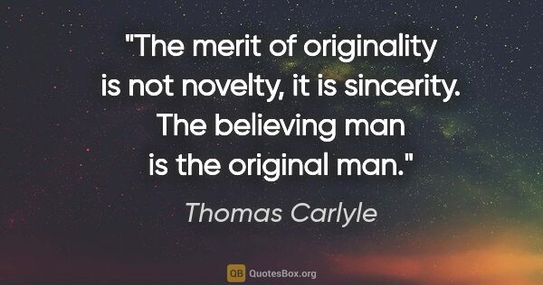 "Thomas Carlyle quote: ""The merit of originality is not novelty, it is sincerity. The..."""
