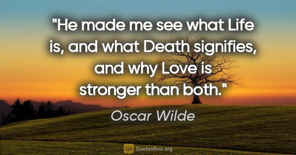 "Oscar Wilde quote: ""He made me see what Life is, and what Death signifies, and why..."""