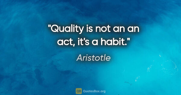 "Aristotle quote: ""Quality is not an an act, it's a habit."""