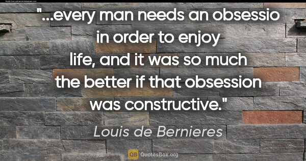 "Louis de Bernieres quote: ""every man needs an obsessio in order to enjoy life, and it was..."""
