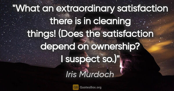 "Iris Murdoch quote: ""What an extraordinary satisfaction there is in cleaning..."""