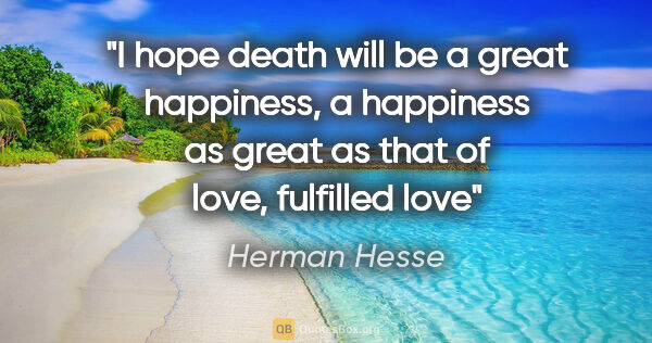 "Herman Hesse quote: ""I hope death will be a great happiness, a happiness as great..."""