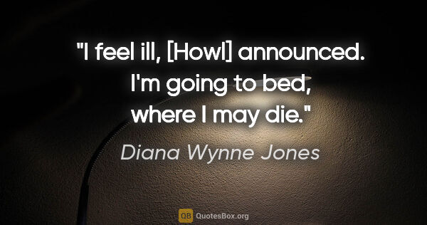 "Diana Wynne Jones quote: ""I feel ill,"" [Howl] announced. ""I'm going to bed, where I may..."""