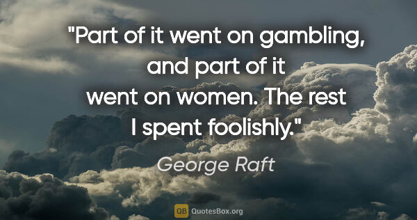 "George Raft quote: ""Part of it went on gambling, and part of it went on women. The..."""