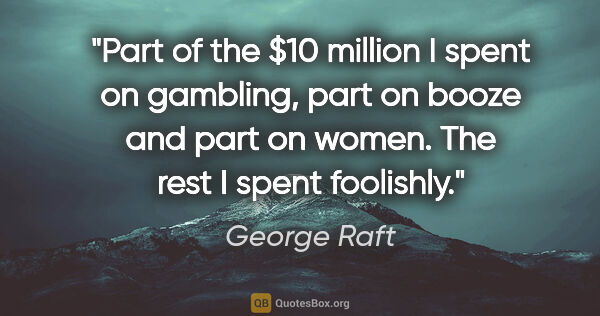 "George Raft quote: ""Part of the $10 million I spent on gambling, part on booze and..."""